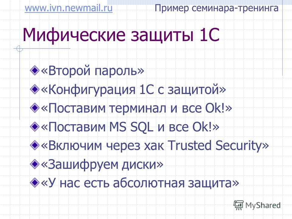 www.ivn.newmail.ruwww.ivn.newmail.ru Пример семинара-тренинга Мифические защиты 1С «Второй пароль» «Конфигурация 1С с защитой» «Поставим терминал и все Ok!» «Поставим MS SQL и все Ok!» «Включим через хак Trusted Security» «Зашифруем диски» «У нас ест