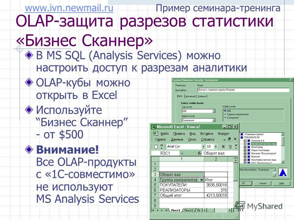 www.ivn.newmail.ruwww.ivn.newmail.ru Пример семинара-тренинга OLAP-защита разрезов статистики «Бизнес Сканнер» В MS SQL (Analysis Services) можно настроить доступ к разрезам аналитики OLAP-кубы можно открыть в Excel ИспользуйтеБизнес Сканнер - от $50