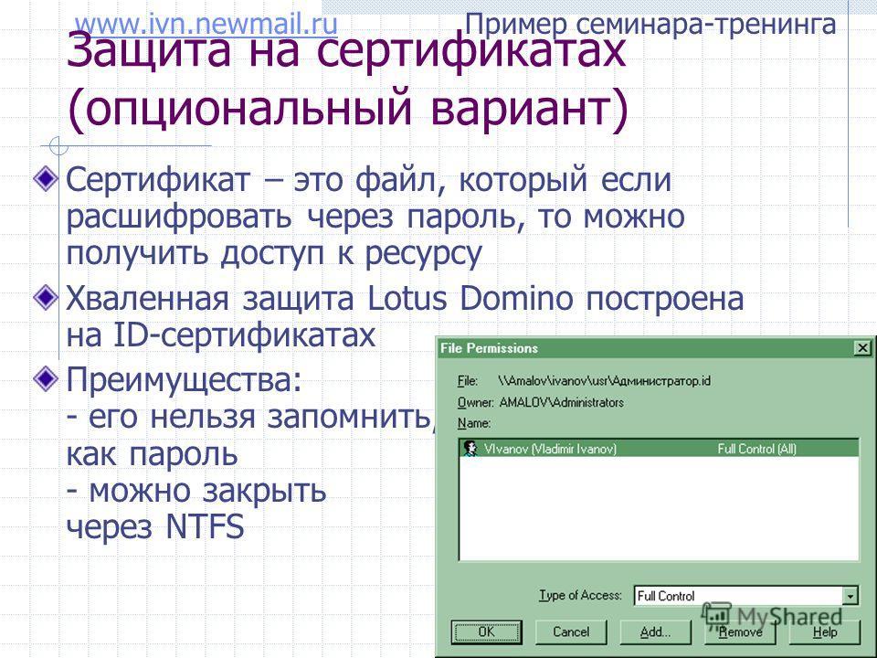 www.ivn.newmail.ruwww.ivn.newmail.ru Пример семинара-тренинга Защита на сертификатах (опциональный вариант) Сертификат – это файл, который если расшифровать через пароль, то можно получить доступ к ресурсу Хваленная защита Lotus Domino построена на I
