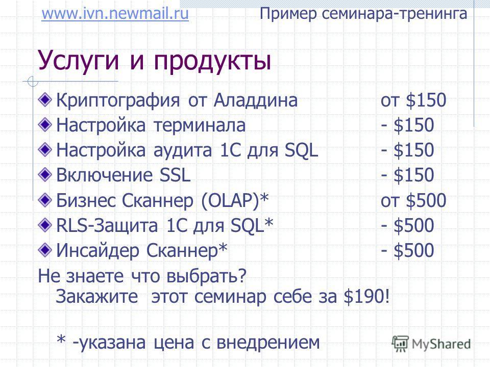 www.ivn.newmail.ruwww.ivn.newmail.ru Пример семинара-тренинга Услуги и продукты Криптография от Аладдина от $150 Настройка терминала - $150 Настройка аудита 1C для SQL - $150 Включение SSL - $150 Бизнес Сканнер (OLAP)* от $500 RLS-Защита 1С для SQL*-