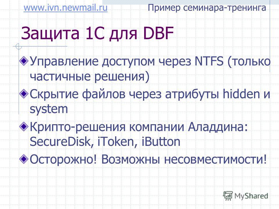 www.ivn.newmail.ruwww.ivn.newmail.ru Пример семинара-тренинга Защита 1С для DBF Управление доступом через NTFS (только частичные решения) Скрытие файлов через атрибуты hidden и system Крипто-решения компании Аладдина: SecureDisk, iToken, iButton Осто