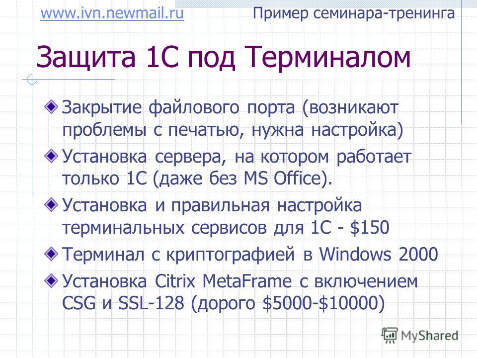 www.ivn.newmail.ruwww.ivn.newmail.ru Пример семинара-тренинга Защита 1С под Терминалом Закрытие файлового порта (возникают проблемы с печатью, нужна настройка) Установка сервера, на котором работает только 1С (даже без MS Office). Установка и правиль