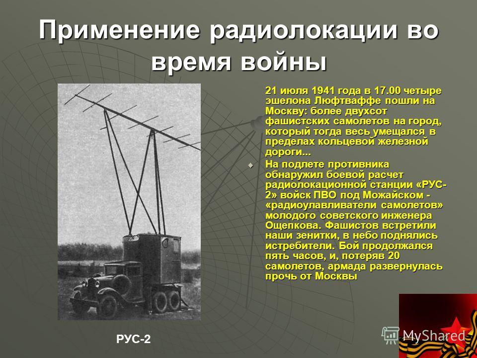 Применение радиолокации во время войны 21 июля 1941 года в 17.00 четыре эшелона Люфтваффе пошли на Москву: более двухсот фашистских самолетов на город, который тогда весь умещался в пределах кольцевой железной дороги... 21 июля 1941 года в 17.00 четы