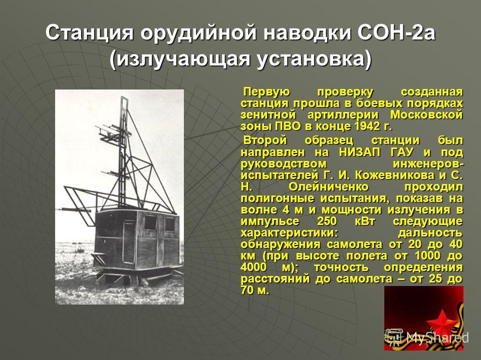 Станция орудийной наводки СОН-2a (излучающая установка) Первую проверку созданная станция прошла в боевых порядках зенитной артиллерии Московской зоны ПВО в конце 1942 г. Первую проверку созданная станция прошла в боевых порядках зенитной артиллерии