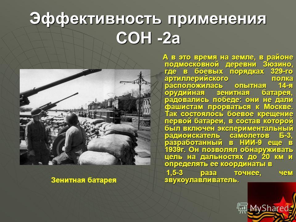 Эффективность применения СОН -2а А в это время на земле, в районе подмосковной деревни Зюзино, где в боевых порядках 329-го артиллерийского полка расположилась опытная 14-я орудийная зенитная батарея, радовались победе: они не дали фашистам прорватьс