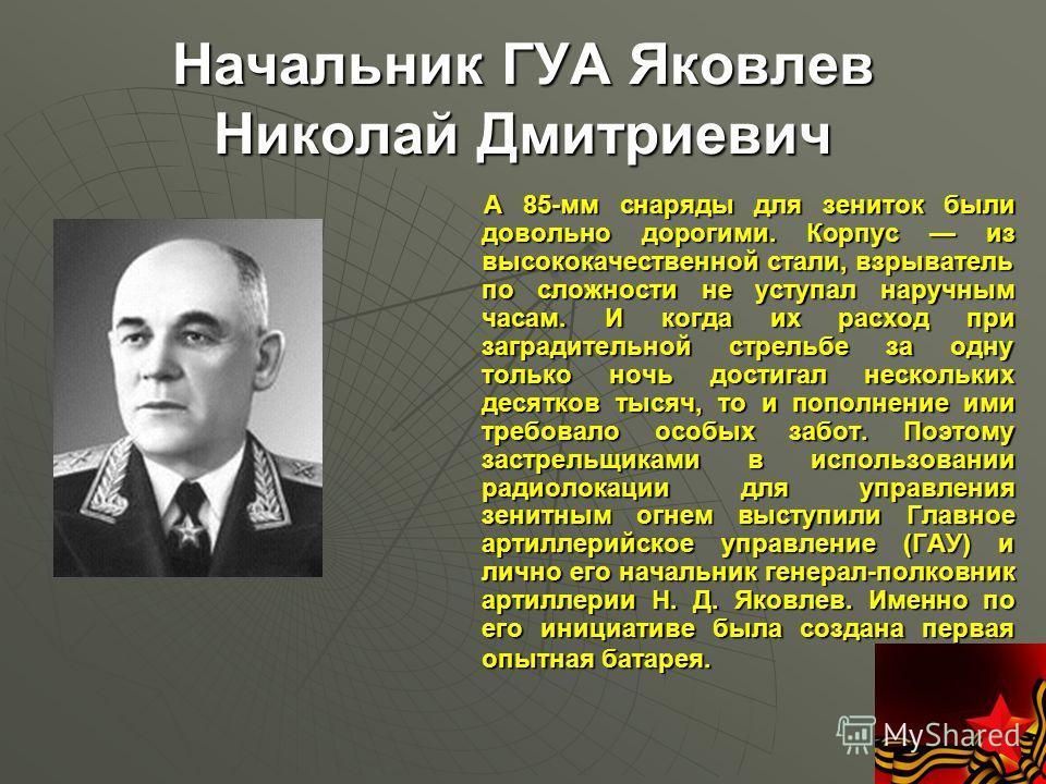 Начальник ГУА Яковлев Николай Дмитриевич А 85-мм снаряды для зениток были довольно дорогими. Корпус из высококачественной стали, взрыватель по сложности не уступал наручным часам. И когда их расход при заградительной стрельбе за одну только ночь дост