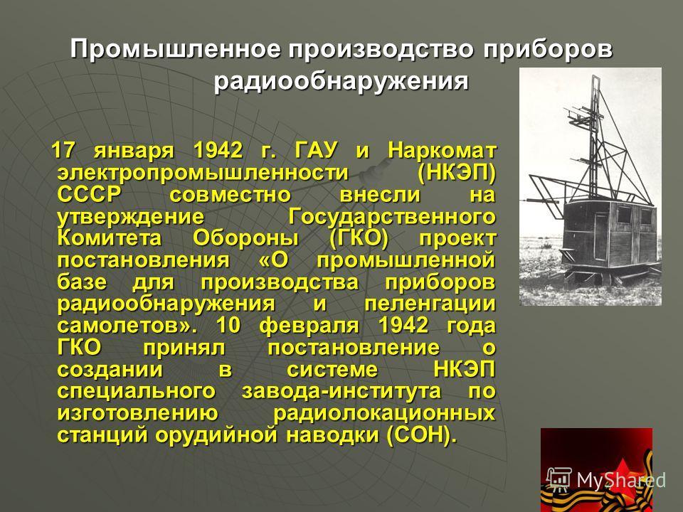 Промышленное производство приборов радиообнаружения 17 января 1942 г. ГАУ и Наркомат электропромышленности (НКЭП) СССР совместно внесли на утверждение Государственного Комитета Обороны (ГКО) проект постановления «О промышленной базе для производства