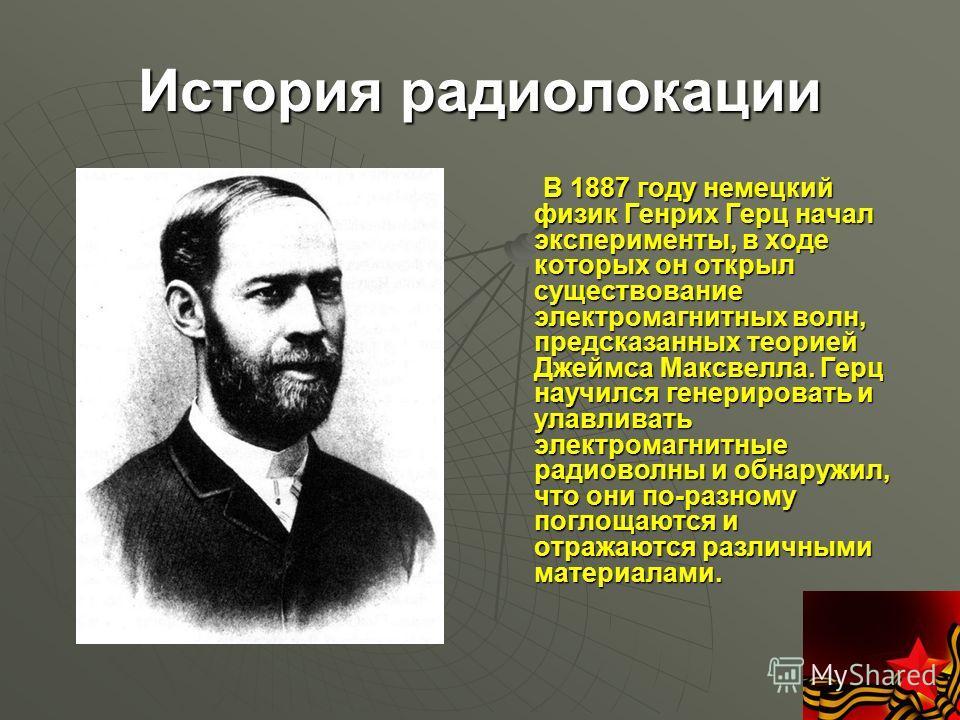 История радиолокации В 1887 году немецкий физик Генрих Герц начал эксперименты, в ходе которых он открыл существование электромагнитных волн, предсказанных теорией Джеймса Максвелла. Герц научился генерировать и улавливать электромагнитные радиоволны