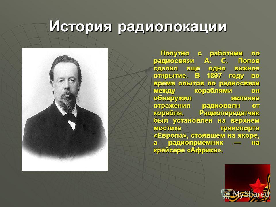 История радиолокации Попутно с работами по радиосвязи А. С. Попов сделал еще одно важное открытие. В 1897 году во время опытов по радиосвязи между кораблями он обнаружил явление отражения радиоволн от корабля. Радиопередатчик был установлен на верхне