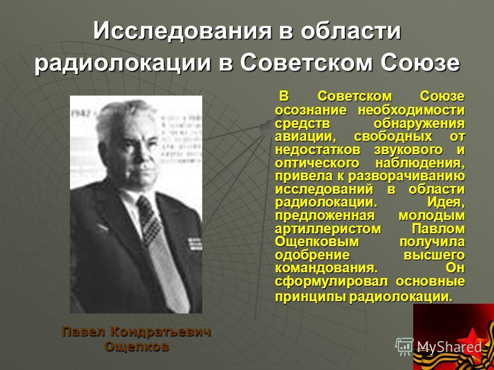 Исследования в области радиолокации в Советском Союзе В Советском Союзе осознание необходимости средств обнаружения авиации, свободных от недостатков звукового и оптического наблюдения, привела к разворачиванию исследований в области радиолокации. Ид