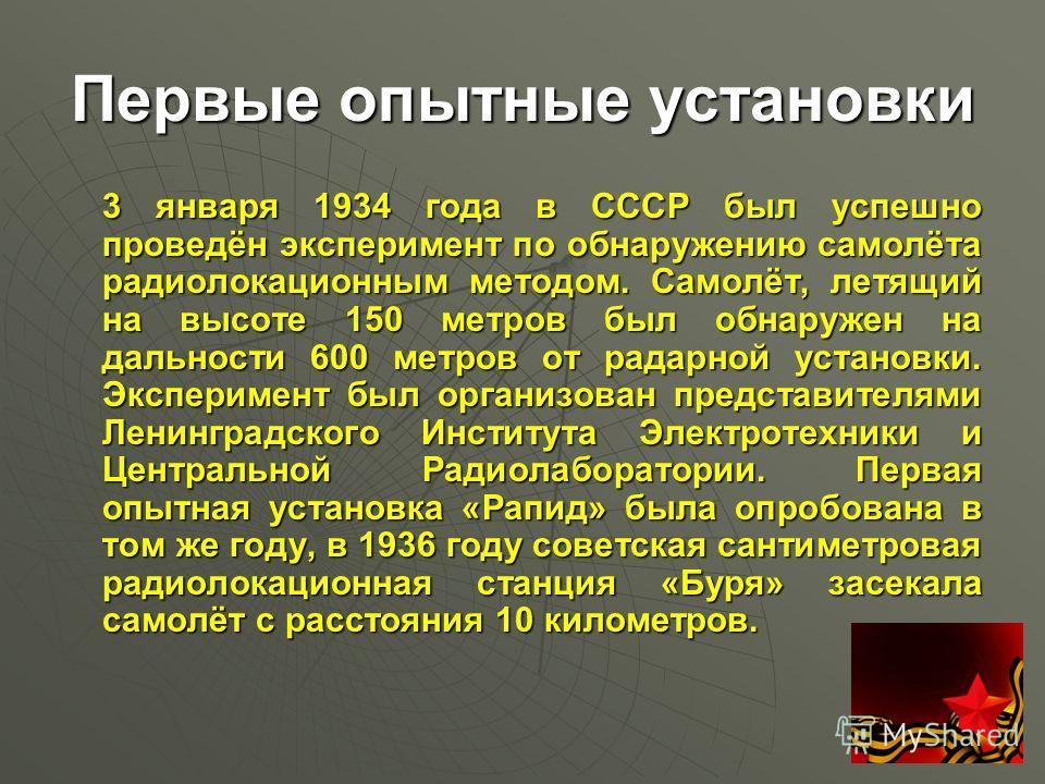 Первые опытные установки 3 января 1934 года в СССР был успешно проведён эксперимент по обнаружению самолёта радиолокационным методом. Самолёт, летящий на высоте 150 метров был обнаружен на дальности 600 метров от радарной установки. Эксперимент был о