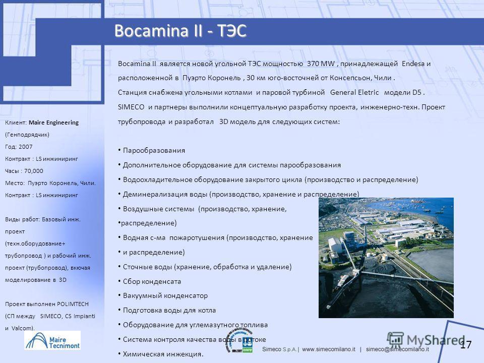 Bocamina II - ТЭС Клиент: Maire Engineering (Генподрядчик) Год: 2007 Контракт : LS инжиниринг Часы : 70,000 Место: Пуэрто Коронель, Чили. Контракт : LS инжиниринг Виды работ: Базовый инж. проект (техн.оборудование+ трубопровод ) и рабочий инж. проект