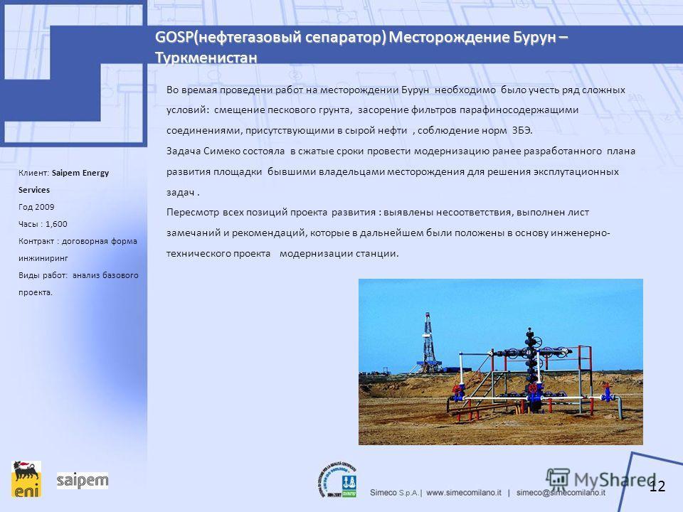 GOSP(нефтегазовый сепаратор) Месторождение Бурун – Туркменистан Клиент: Saipem Energy Services Год 2009 Часы : 1,600 Контракт : договорная форма инжиниринг Виды работ: анализ базового проекта. Во времая проведени работ на месторождении Бурун необходи