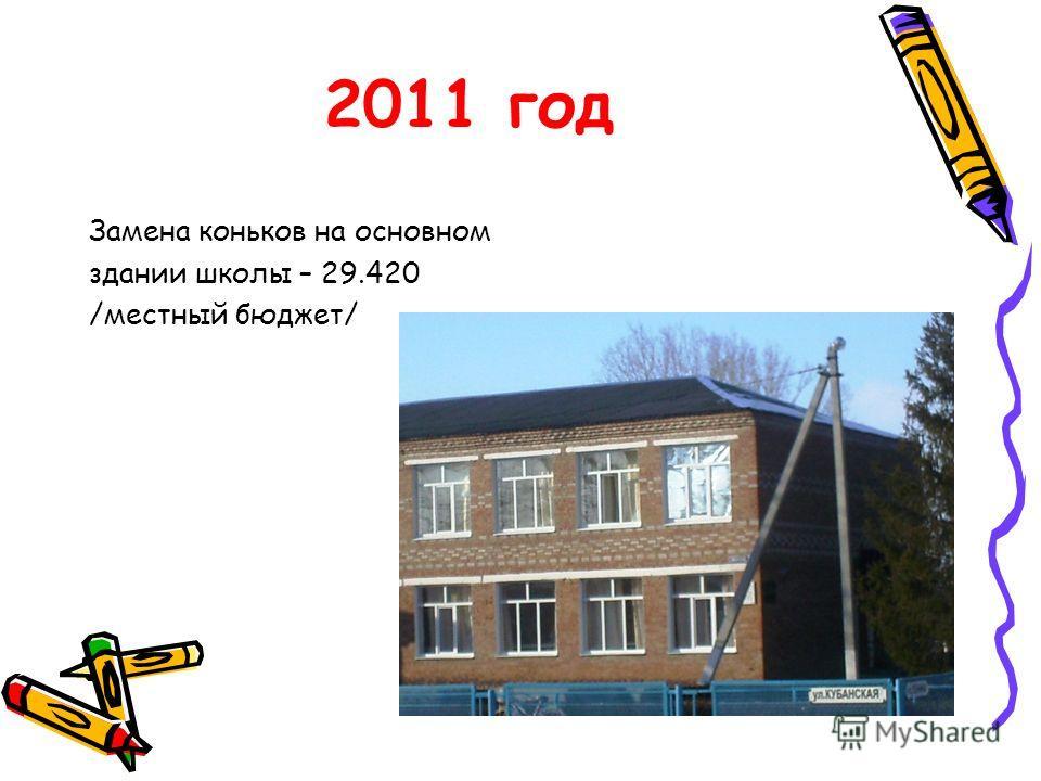2011 год Замена коньков на основном здании школы – 29.420 /местный бюджет/