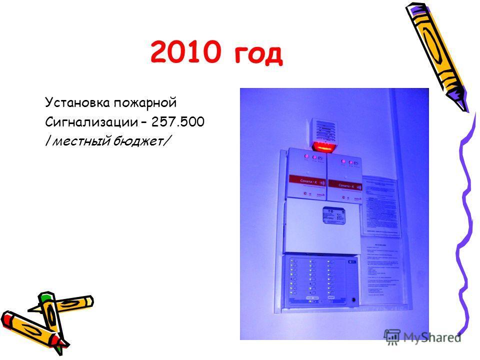 2010 год Установка пожарной Сигнализации – 257.500 /местный бюджет/