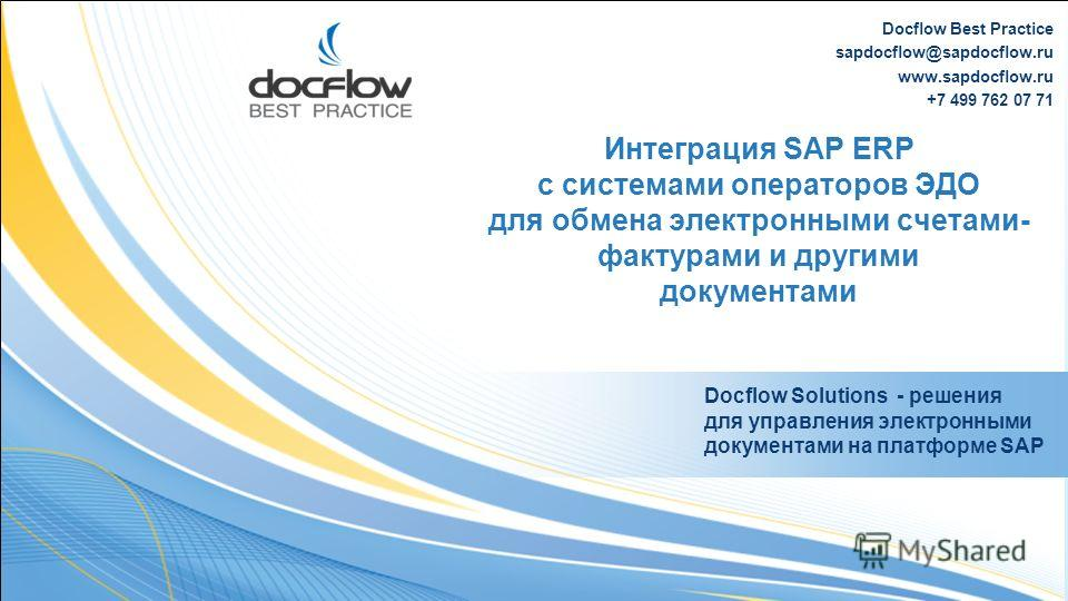 Docflow Best Practice sapdocflow@sapdocflow.ru www.sapdocflow.ru +7 499 762 07 71 Интеграция SAP ERP c системами операторов ЭДО для обмена электронными счетами- фактурами и другими документами Docflow Solutions - решения для управления электронными д