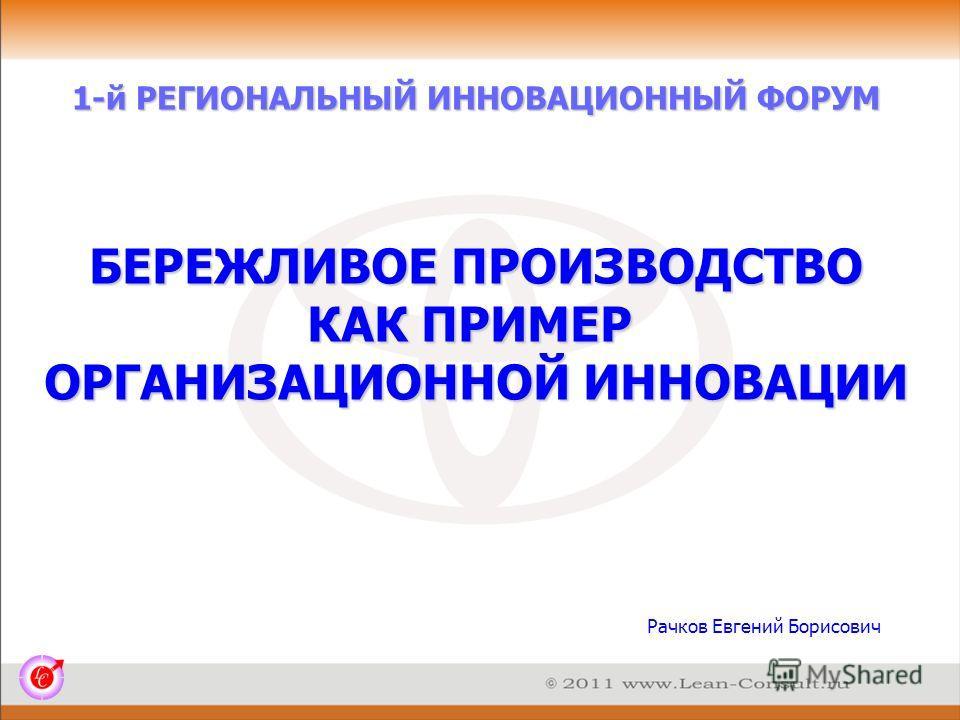1-й РЕГИОНАЛЬНЫЙ ИННОВАЦИОННЫЙ ФОРУМ Рачков Евгений Борисович БЕРЕЖЛИВОЕ ПРОИЗВОДСТВО КАК ПРИМЕР ОРГАНИЗАЦИОННОЙ ИННОВАЦИИ
