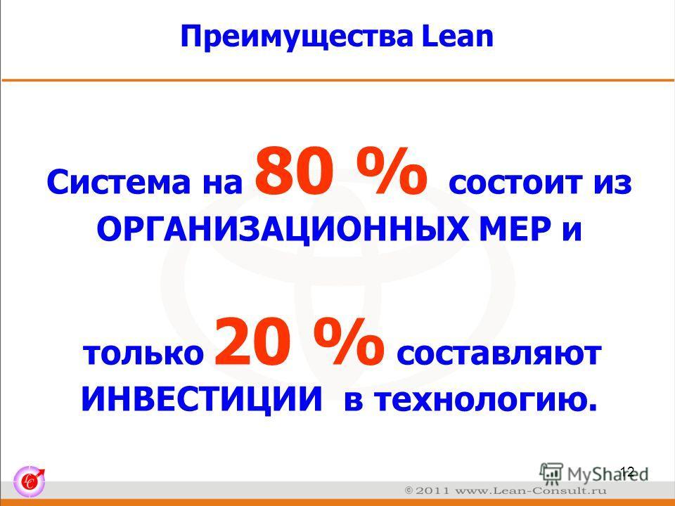 Преимущества Lean Система на 80 % состоит из ОРГАНИЗАЦИОННЫХ МЕР и только 20 % составляют ИНВЕСТИЦИИ в технологию. 12