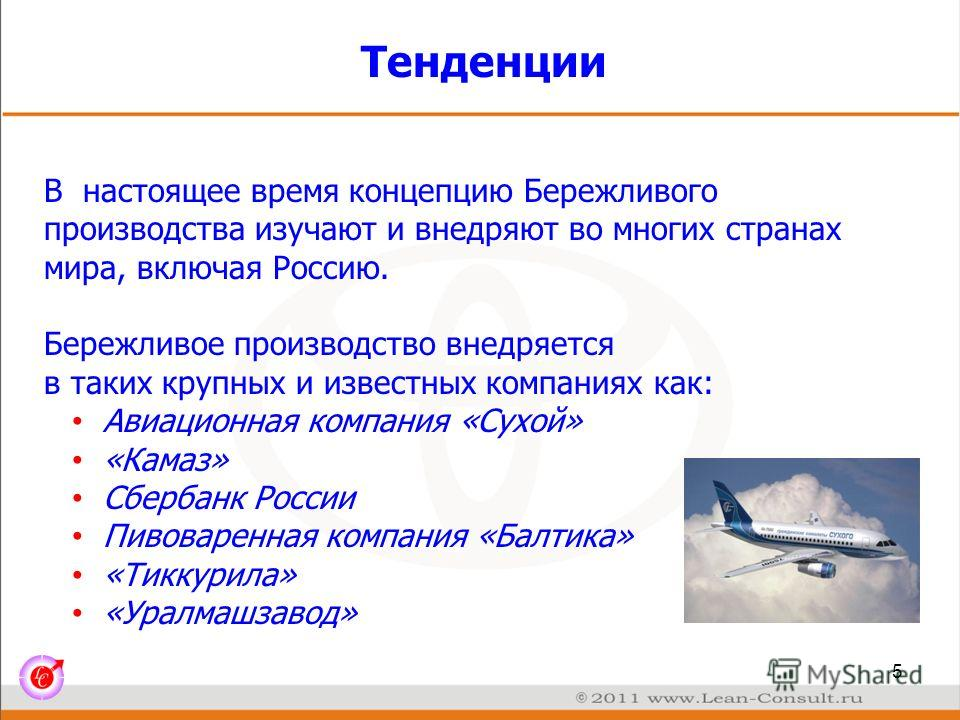 Тенденции В настоящее время концепцию Бережливого производства изучают и внедряют во многих странах мира, включая Россию. Бережливое производство внедряется в таких крупных и известных компаниях как: Авиационная компания «Сухой» «Камаз» Сбербанк Росс