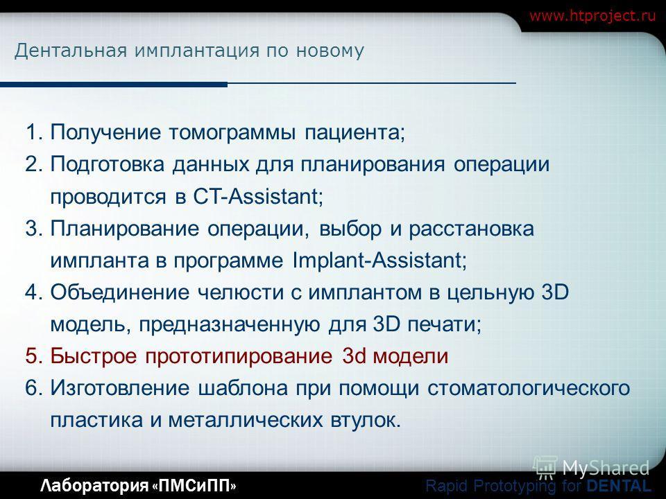 Company Logo Лаборатория «ПМСиПП» Rapid Prototyping for DENTAL www.htproject.ru Дентальная имплантация по новому 1.Получение томограммы пациента; 2.Подготовка данных для планирования операции проводится в CT-Assistant; 3.Планирование операции, выбор