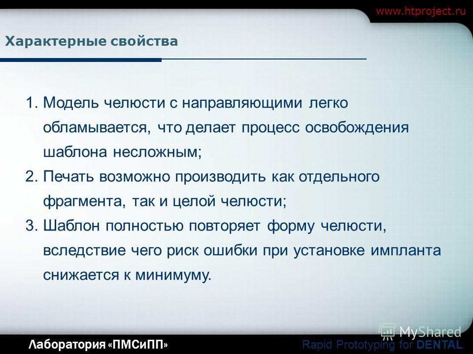 Company Logo Лаборатория «ПМСиПП» Rapid Prototyping for DENTAL www.htproject.ru Характерные свойства 1.Модель челюсти с направляющими легко обламывается, что делает процесс освобождения шаблона несложным; 2.Печать возможно производить как отдельного