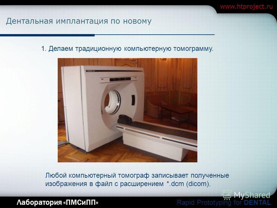 Company Logo Лаборатория «ПМСиПП» Rapid Prototyping for DENTAL www.htproject.ru Дентальная имплантация по новому 1. Делаем традиционную компьютерную томограмму. Любой компьютерный томограф записывает полученные изображения в файл с расширением *.dcm