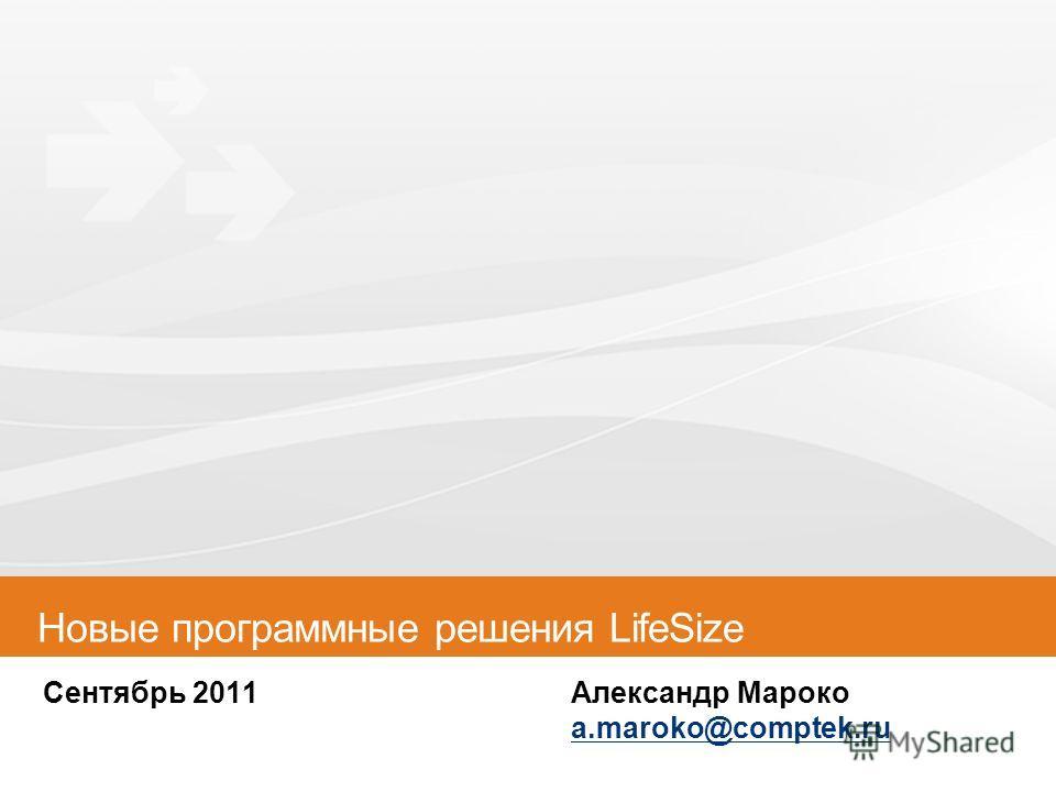 Сентябрь 2011Александр Мароко a.maroko@comptek.ru a.maroko@comptek.ru Новые программные решения LifeSize
