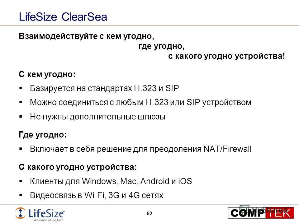 LifeSize ClearSea Взаимодействуйте с кем угодно, где угодно, с какого угодно устройства! С кем угодно: Базируется на стандартах H.323 и SIP Можно соединиться с любым H.323 или SIP устройством Не нужны дополнительные шлюзы Где угодно: Включает в себя
