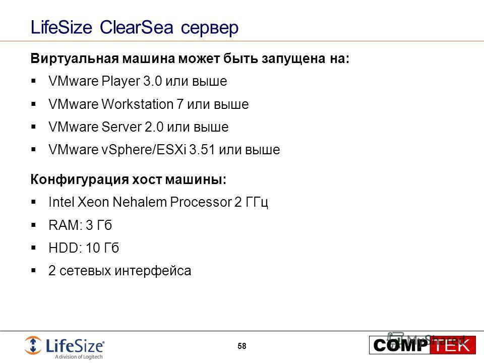 LifeSize ClearSea сервер Виртуальная машина может быть запущена на: VMware Player 3.0 или выше VMware Workstation 7 или выше VMware Server 2.0 или выше VMware vSphere/ESXi 3.51 или выше Конфигурация хост машины: Intel Xeon Nehalem Processor 2 ГГц RAM