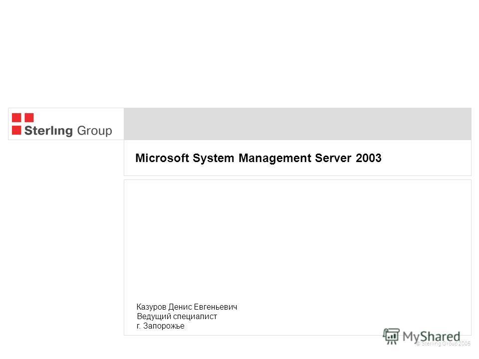 Microsoft System Management Server 2003 © Sterling Group 2005 Казуров Денис Евгеньевич Ведущий специалист г. Запорожье