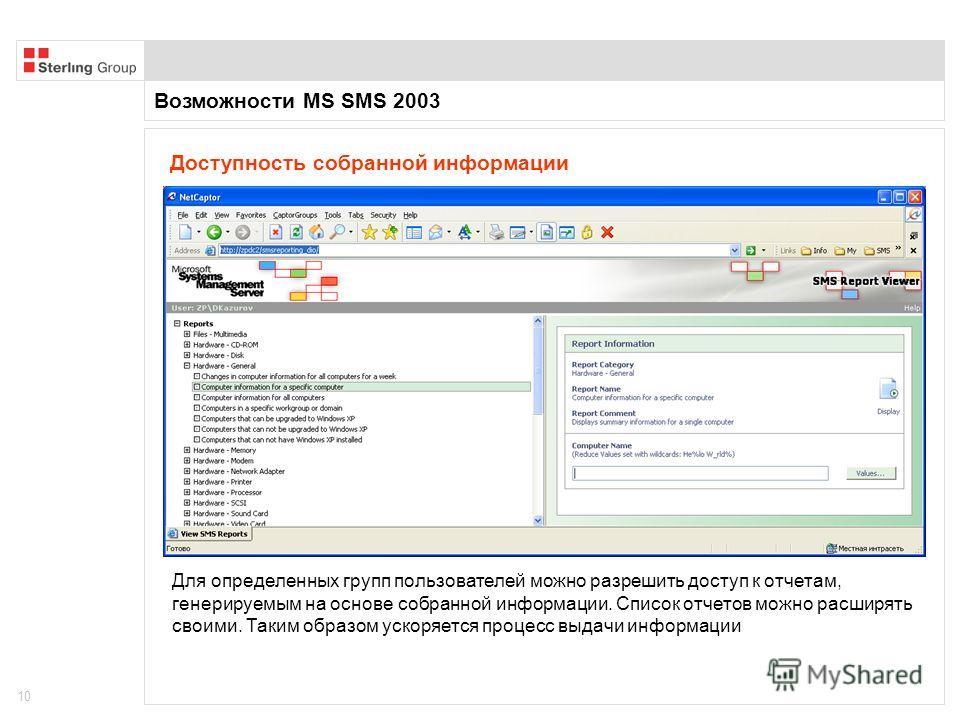 Возможности MS SMS 2003 10 Доступность собранной информации Для определенных групп пользователей можно разрешить доступ к отчетам, генерируемым на основе собранной информации. Список отчетов можно расширять своими. Таким образом ускоряется процесс вы