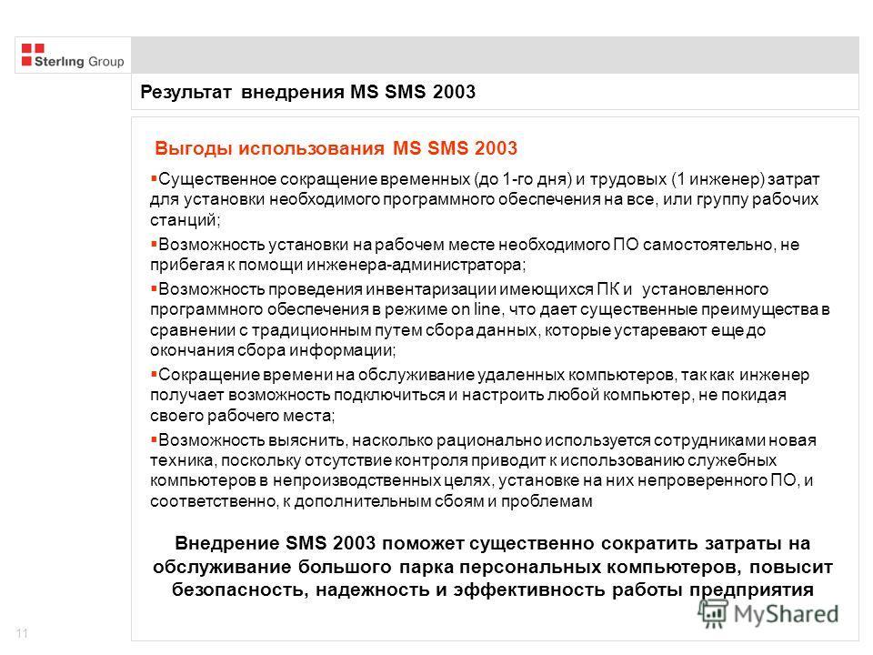 Результат внедрения MS SMS 2003 11 Существенное сокращение временных (до 1-го дня) и трудовых (1 инженер) затрат для установки необходимого программного обеспечения на все, или группу рабочих станций; Возможность установки на рабочем месте необходимо