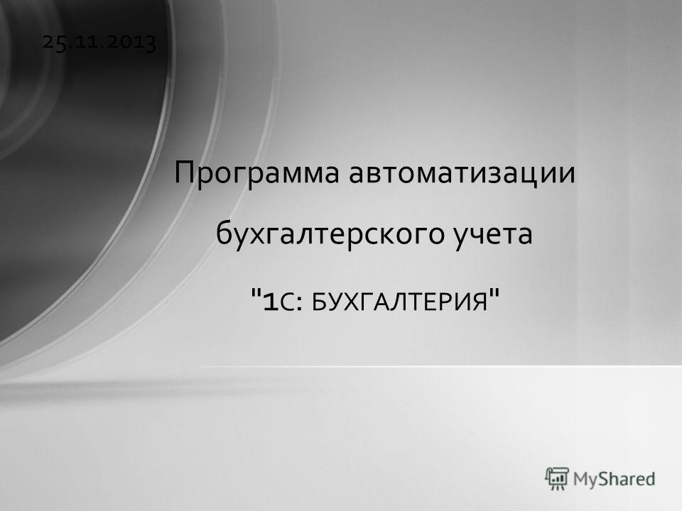 25.11.2013 Программа автоматизации бухгалтерского учета  1 С : БУХГАЛТЕРИЯ