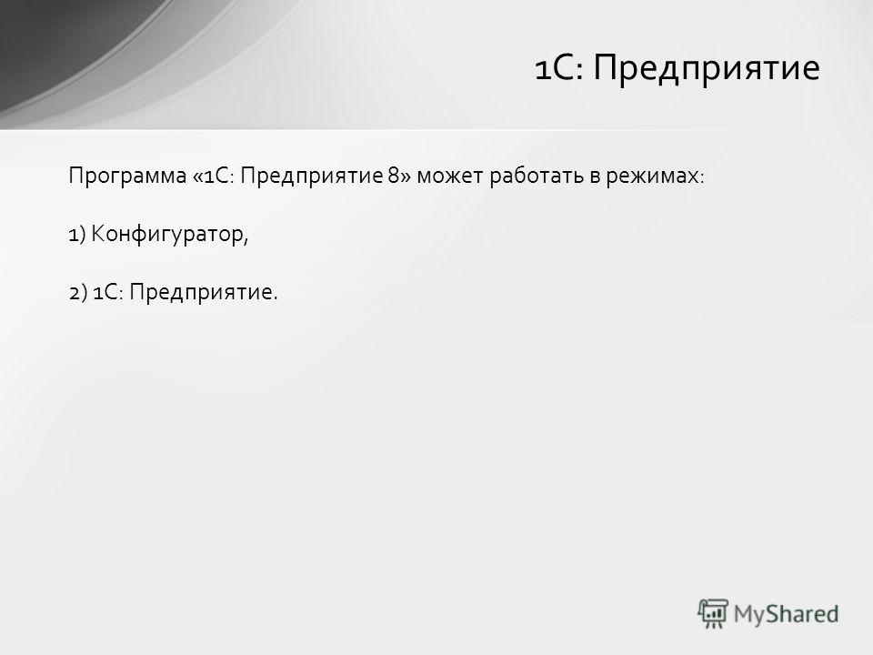Программа «1С: Предприятие 8» может работать в режимах: 1) Конфигуратор, 2) 1С: Предприятие. 1С: Предприятие