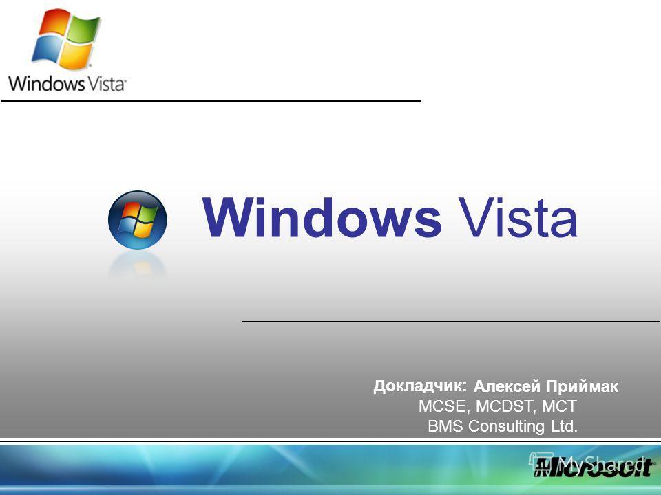 Windows Vista Докладчик: Алексей Приймак MCSE, MCDST, MCT BMS Consulting Ltd.