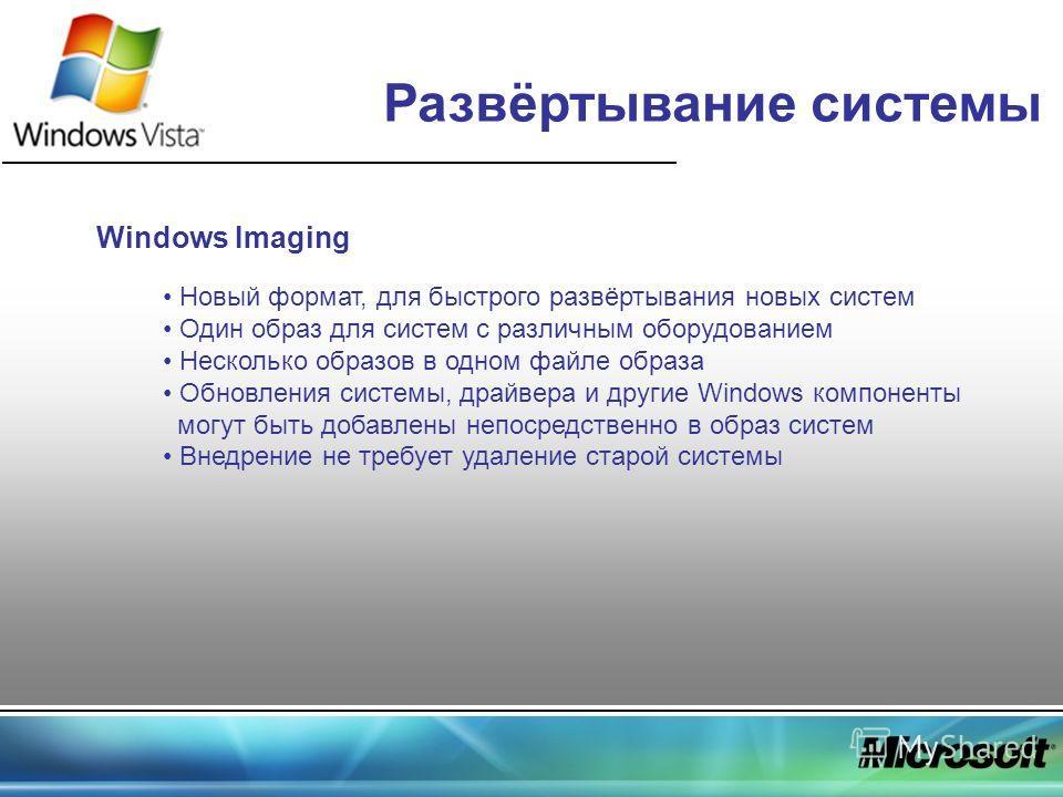 Развёртывание системы Windows Imaging Новый формат, для быстрого развёртывания новых систем Один образ для систем с различным оборудованием Несколько образов в одном файле образа Обновления системы, драйвера и другие Windows компоненты могут быть доб