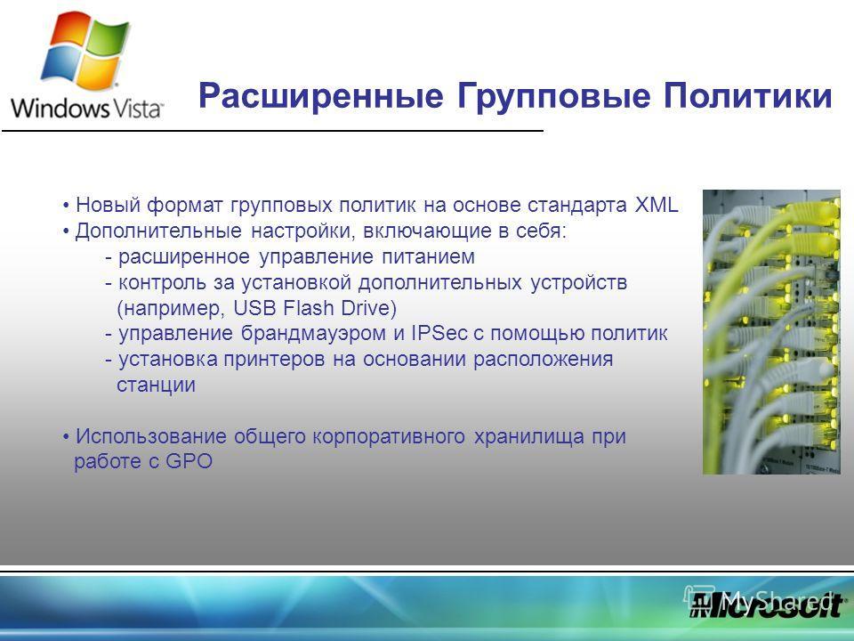 Расширенные Групповые Политики Новый формат групповых политик на основе стандарта XML Дополнительные настройки, включающие в себя: - расширенное управление питанием - контроль за установкой дополнительных устройств (например, USB Flash Drive) - управ