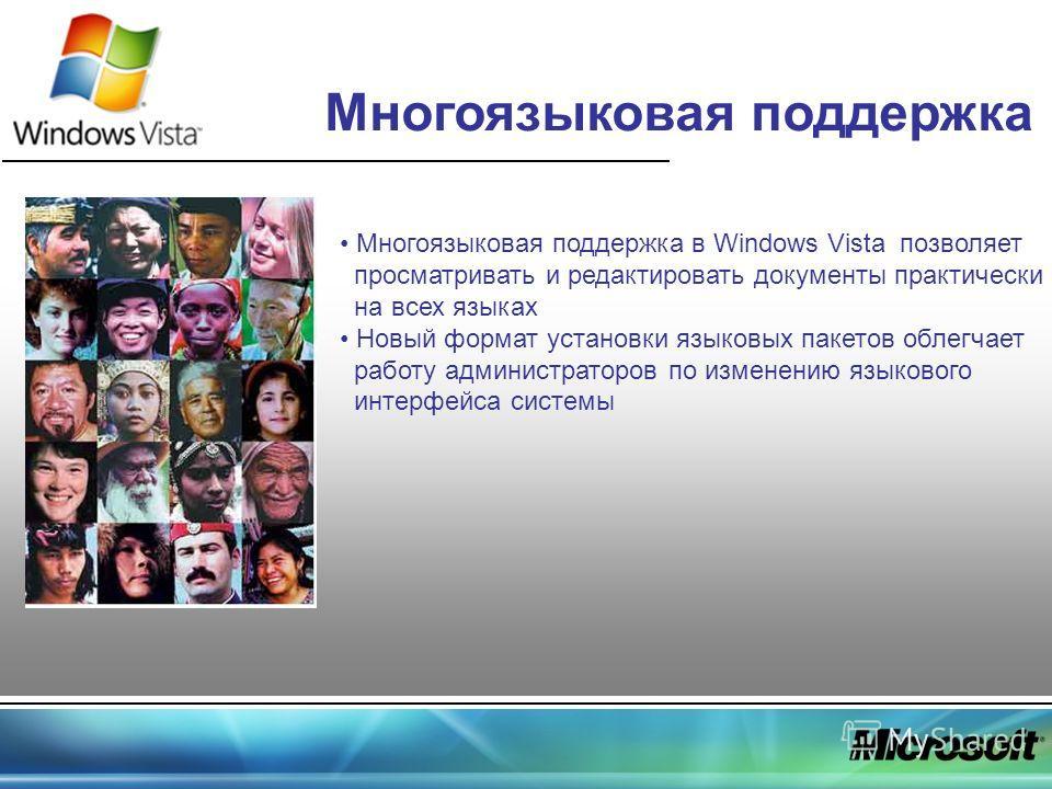 Многоязыковая поддержка Многоязыковая поддержка в Windows Vista позволяет просматривать и редактировать документы практически на всех языках Новый формат установки языковых пакетов облегчает работу администраторов по изменению языкового интерфейса си