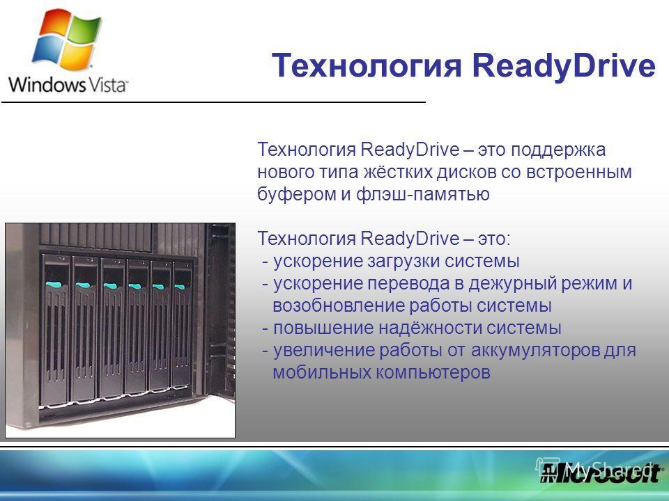 Технология ReadyDrive – это поддержка нового типа жёстких дисков со встроенным буфером и флэш-памятью Технология ReadyDrive – это: - ускорение загрузки системы - ускорение перевода в дежурный режим и возобновление работы системы - повышение надёжност