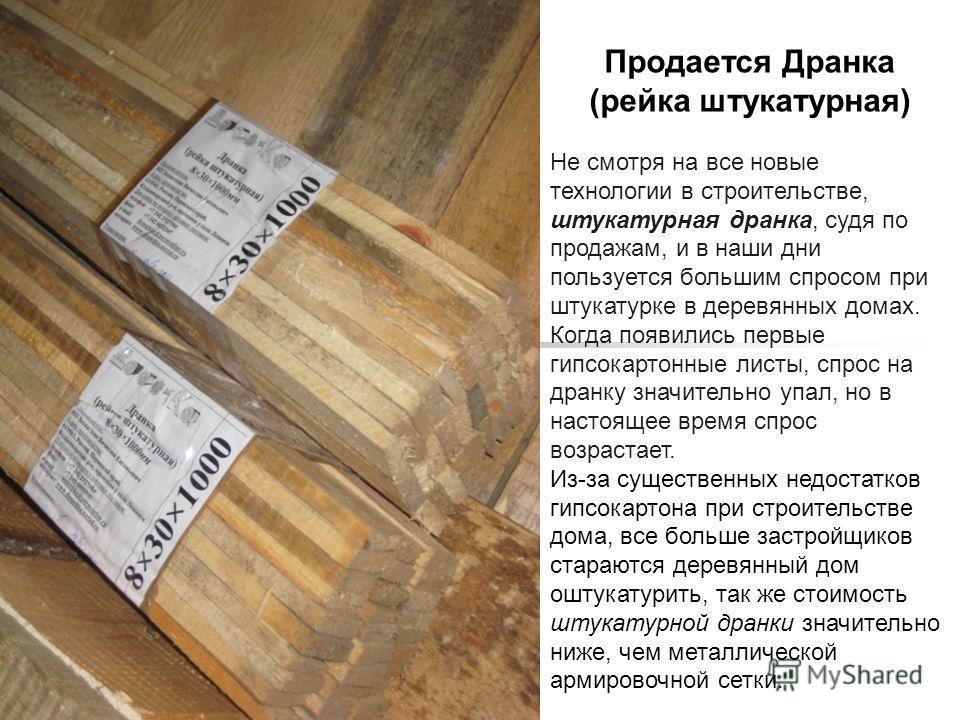 Продается Дранка (рейка штукатурная) Не смотря на все новые технологии в строительстве, штукатурная дранка, судя по продажам, и в наши дни пользуется большим спросом при штукатурке в деревянных домах. Когда появились первые гипсокартонные листы, спро