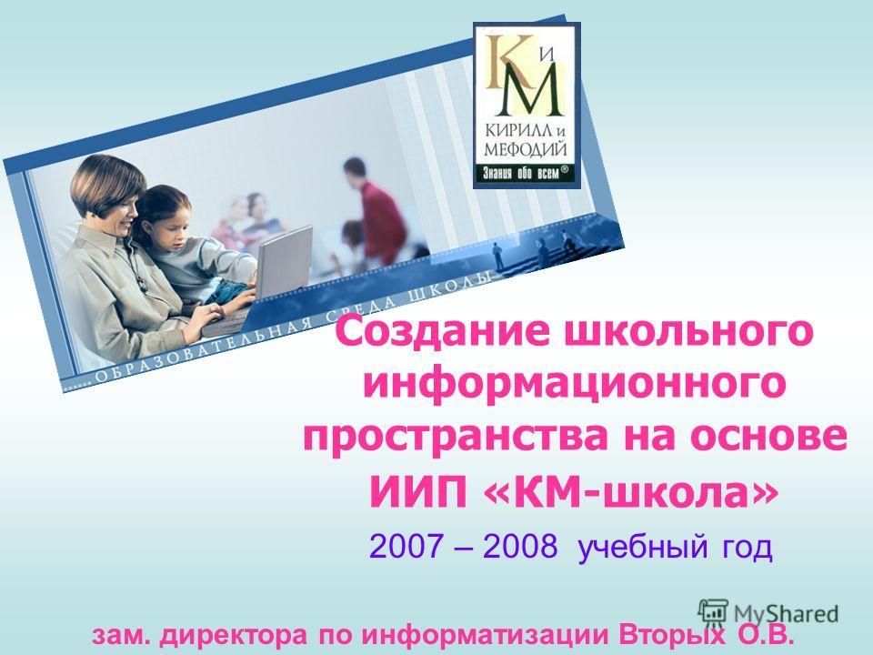 Создание школьного информационного пространства на основе ИИП «КМ-школа» 2007 – 2008 учебный год зам. директора по информатизации Вторых О.В.