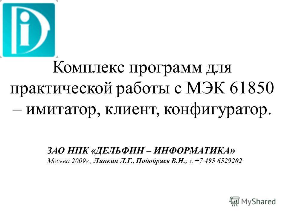 Комплекс программ для практической работы с МЭК 61850 – имитатор, клиент, конфигуратор. ЗАО НПК «ДЕЛЬФИН – ИНФОРМАТИКА » Москва 2009г., Липкин Л.Г., Подобряев В.Н., т. +7 495 6529202