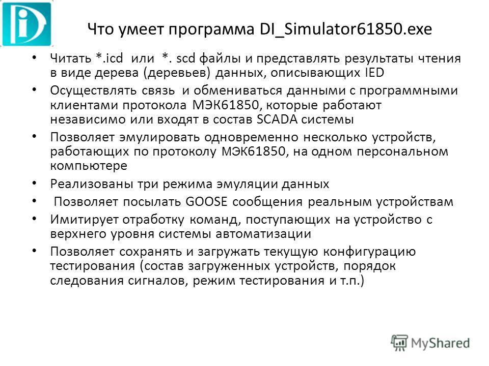 Что умеет программа DI_Simulator61850.exe Читать *.icd или *. scd файлы и представлять результаты чтения в виде дерева (деревьев) данных, описывающих IED Осуществлять связь и обмениваться данными с программными клиентами протокола МЭК61850, которые р