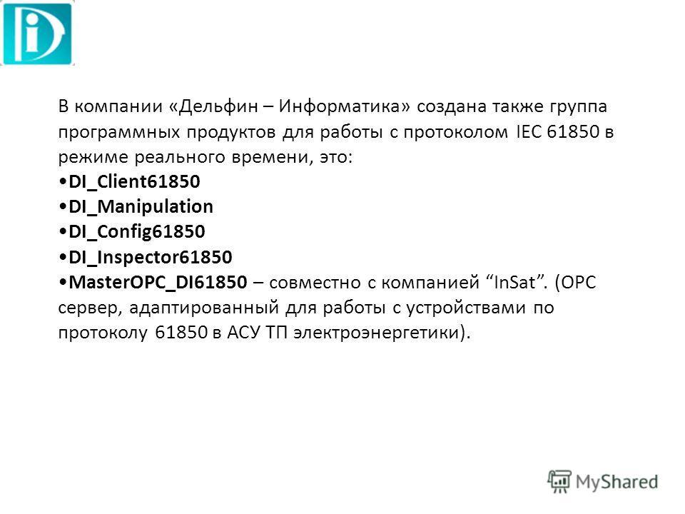 В компании «Дельфин – Информатика» создана также группа программных продуктов для работы с протоколом IEC 61850 в режиме реального времени, это: DI_Client61850 DI_Manipulation DI_Config61850 DI_Inspector61850 MasterOPC_DI61850 – совместно с компанией