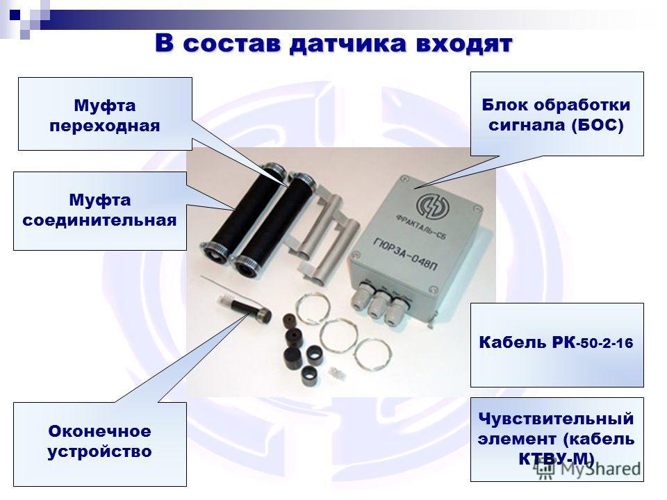 В состав датчика входят Кабель РК -50-2-16 Оконечное устройство Чувствительный элемент (кабель КТВУ-М) Блок обработки сигнала (БОС) Муфта соединительная Муфта переходная