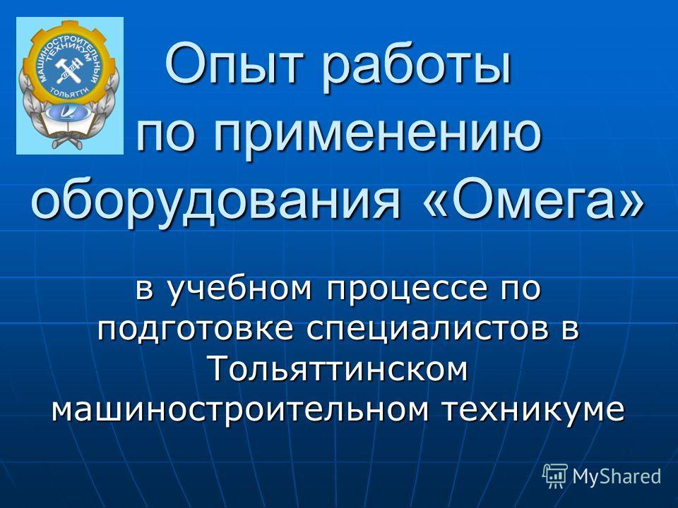 Опыт работы по применению оборудования «Омега» в учебном процессе по подготовке специалистов в Тольяттинском машиностроительном техникуме