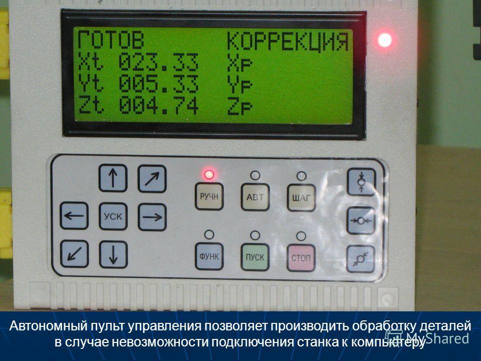 Автономный пульт управления позволяет производить обработку деталей в случае невозможности подключения станка к компьютеру