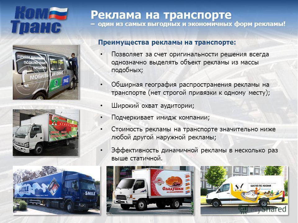 Реклама на транспорте – один из самых выгодных и экономичных форм рекламы! Преимущества рекламы на транспорте: Позволяет за счет оригинальности решения всегда однозначно выделять объект рекламы из массы подобных; Обширная география распространения ре
