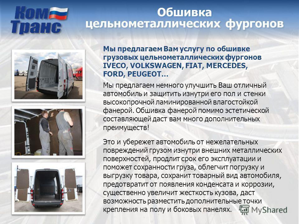 Обшивка цельнометаллических фургонов Мы предлагаем Вам услугу по обшивке грузовых цельнометаллических фургонов IVECO, VOLKSWAGEN, FIAT, MERCEDES, FORD, PEUGEOT… Мы предлагаем немного улучшить Ваш отличный автомобиль и защитить изнутри его пол и стенк