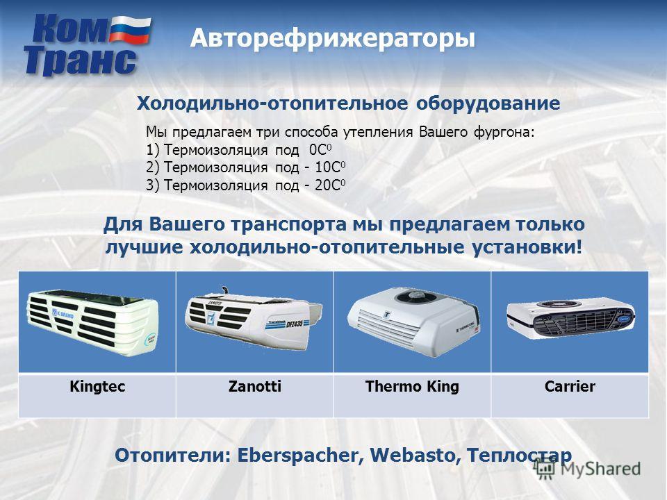 KingtecZanottiThermo KingCarrier Авторефрижераторы Холодильно-отопительное оборудование Для Вашего транспорта мы предлагаем только лучшие холодильно-отопительные установки! Мы предлагаем три способа утепления Вашего фургона: 1) Термоизоляция под 0С 0